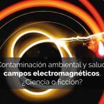 Contaminación ambiental y salud: campos electromagnéticos. ¿Ciencia o ficción?